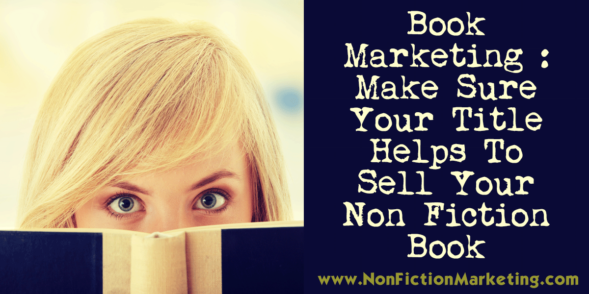 Book Marketing : Make Sure Your Title Helps To Sell Your Non Fiction Book